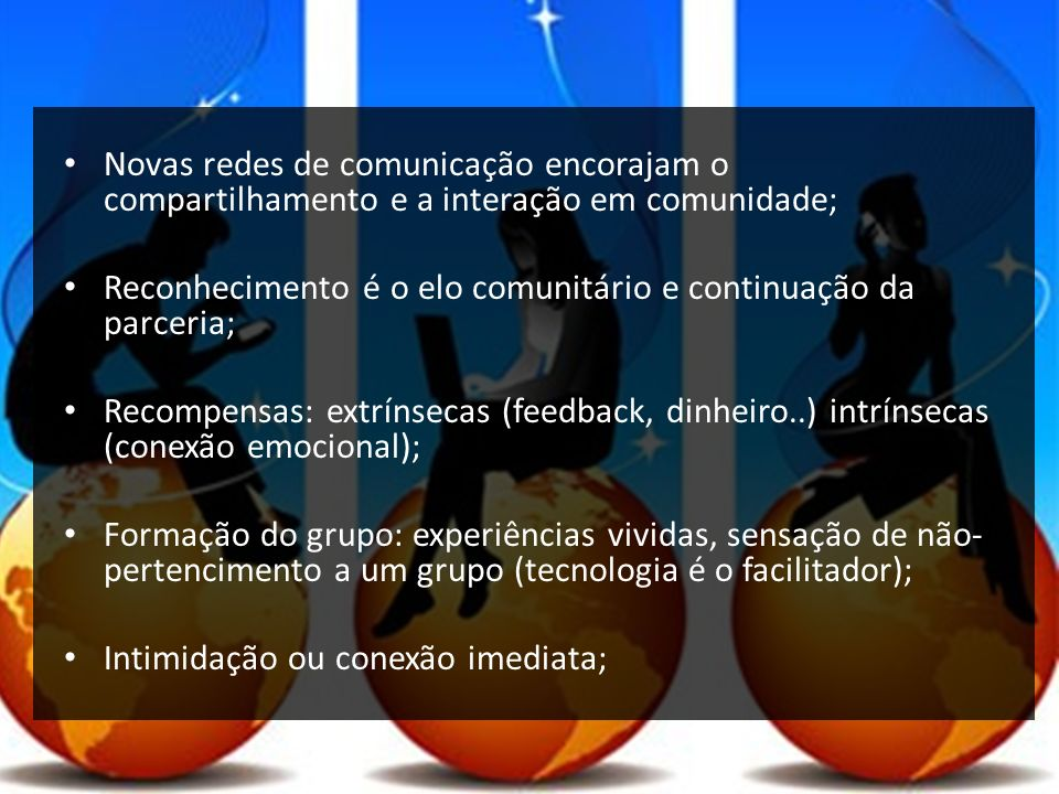 Novas redes de comunicação encorajam o compartilhamento e a interação em comunidade;