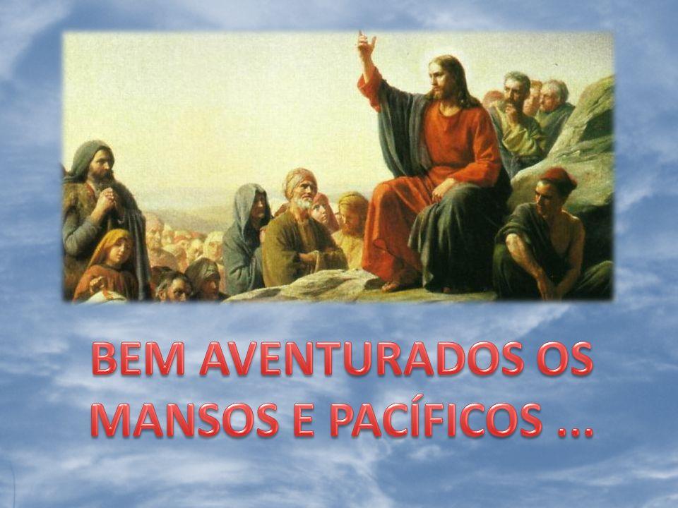 BEM AVENTURADOS OS MANSOS E PACÍFICOS ...