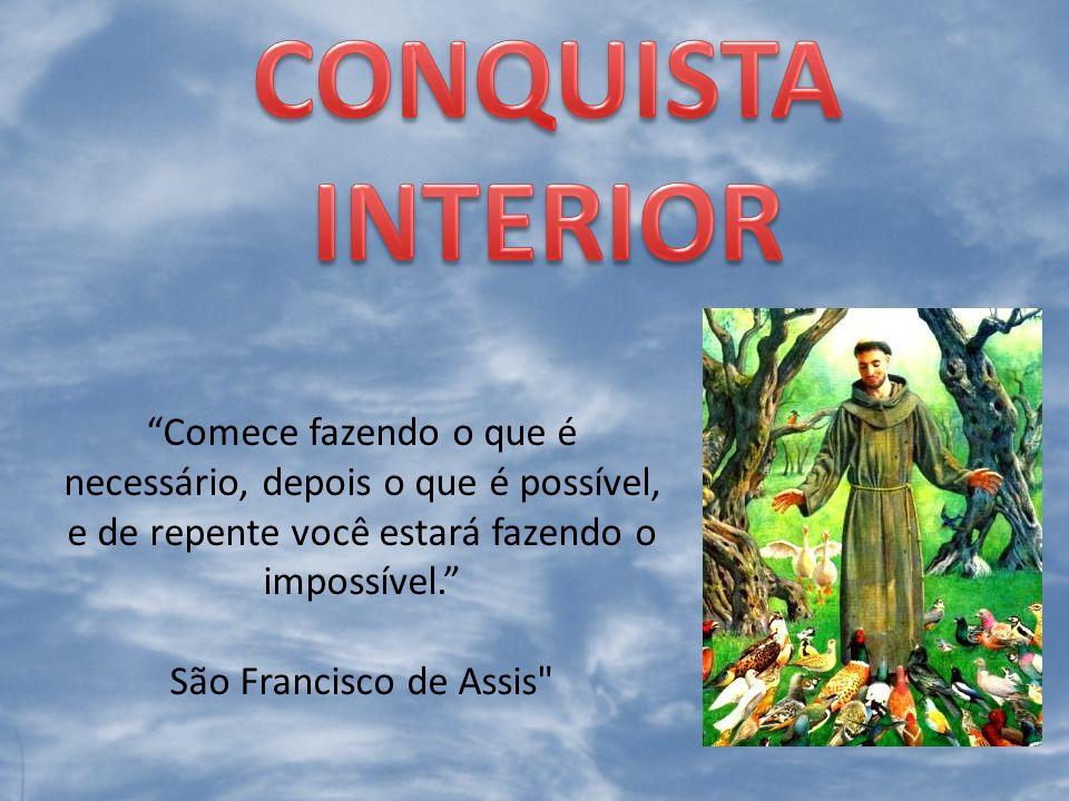 CONQUISTA INTERIOR Comece fazendo o que é necessário, depois o que é possível, e de repente você estará fazendo o impossível.