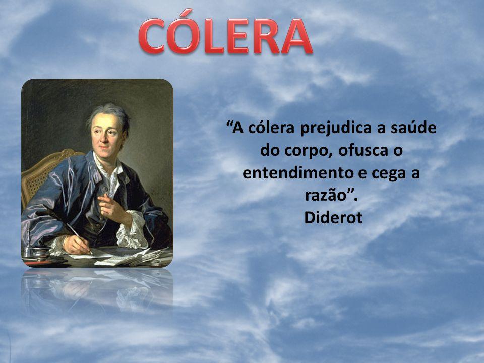 CÓLERA A cólera prejudica a saúde do corpo, ofusca o entendimento e cega a razão . Diderot