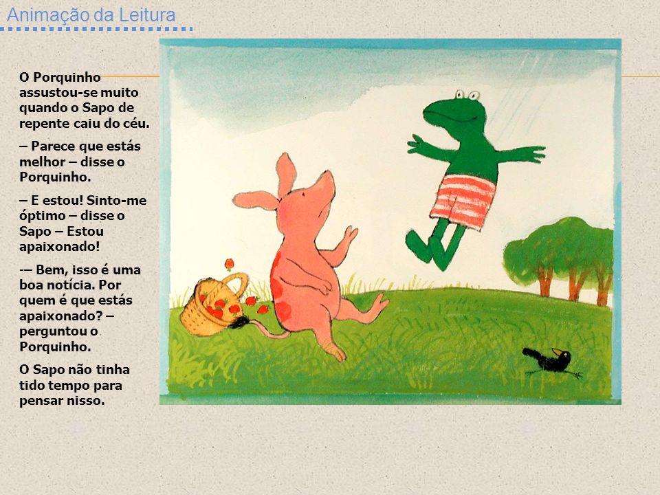 Animação da Leitura O Porquinho assustou-se muito quando o Sapo de repente caiu do céu. – Parece que estás melhor – disse o Porquinho.