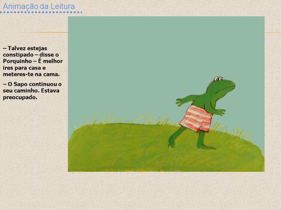 Animação da Leitura – Talvez estejas constipado – disse o Porquinho – É melhor ires para casa e meteres-te na cama.