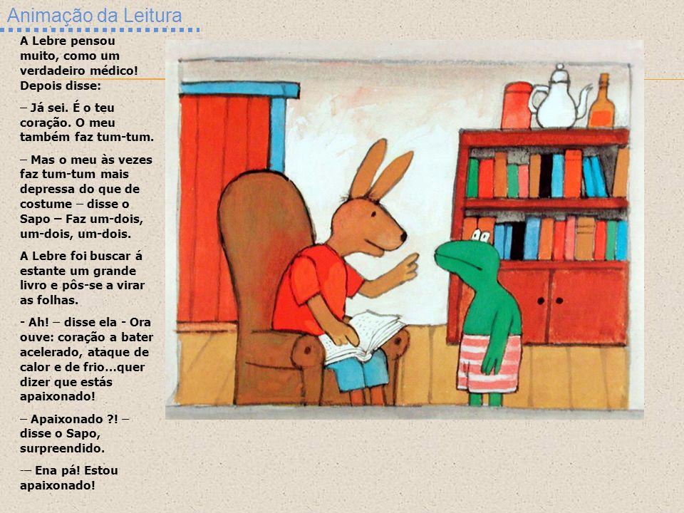 Animação da Leitura A Lebre pensou muito, como um verdadeiro médico! Depois disse: – Já sei. É o teu coração. O meu também faz tum-tum.