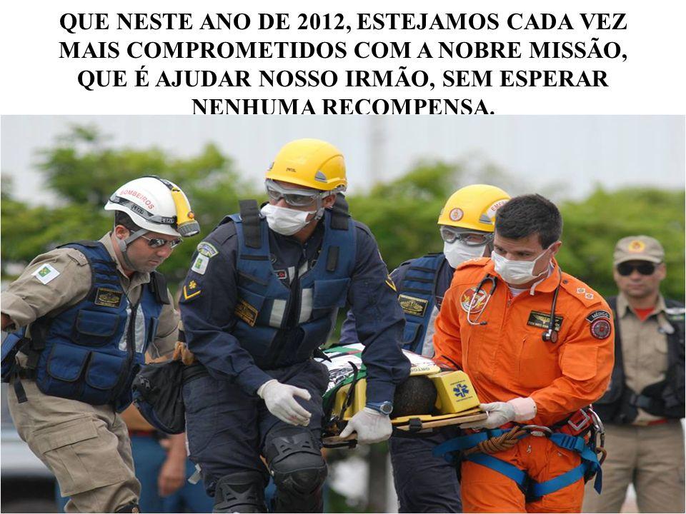 QUE NESTE ANO DE 2012, ESTEJAMOS CADA VEZ MAIS COMPROMETIDOS COM A NOBRE MISSÃO, QUE É AJUDAR NOSSO IRMÃO, SEM ESPERAR NENHUMA RECOMPENSA.