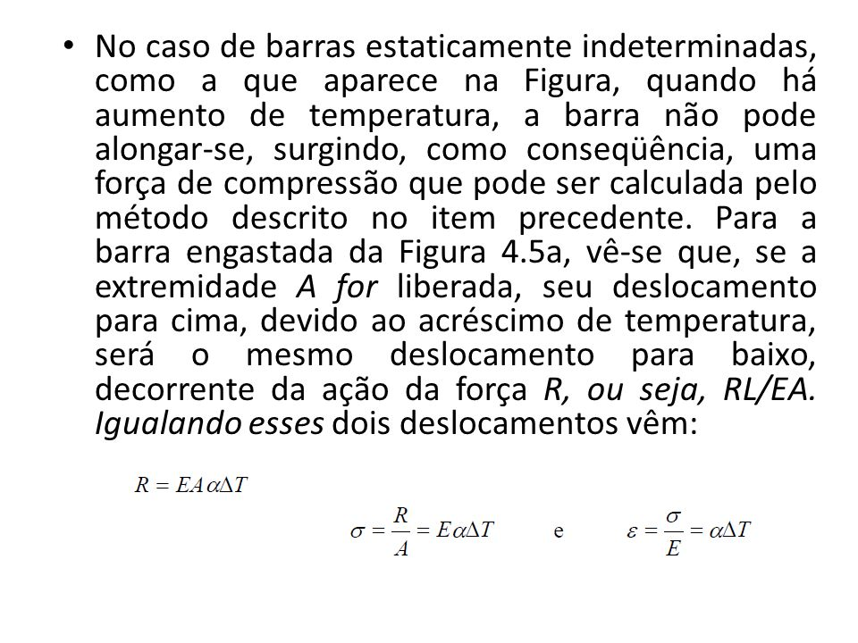 No caso de barras estaticamente indeterminadas, como a que aparece na Figura, quando há aumento de temperatura, a barra não pode alongar-se, surgindo, como conseqüência, uma força de compressão que pode ser calculada pelo método descrito no item precedente.