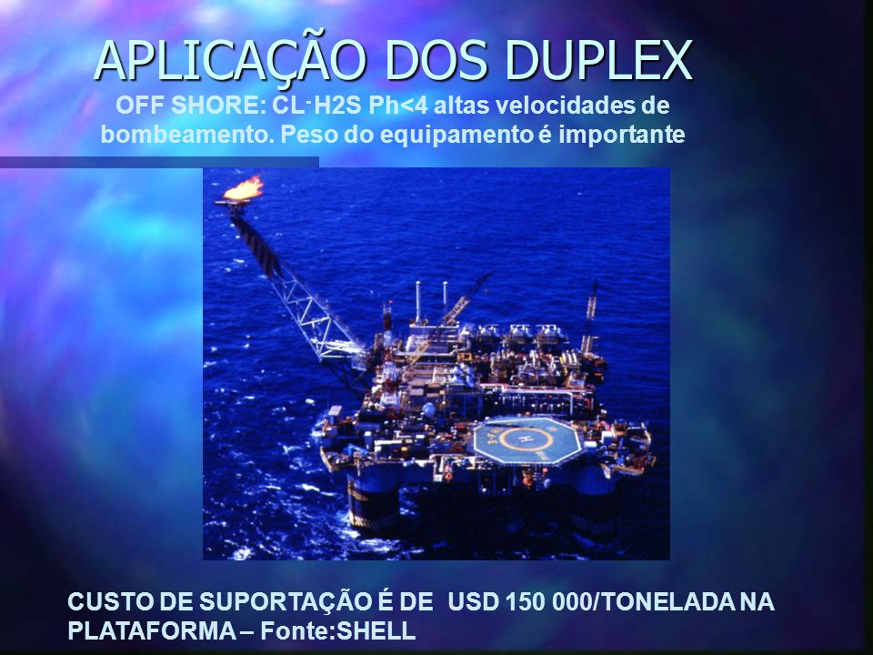 APLICAÇÃO DOS DUPLEX OFF SHORE: CL- H2S Ph<4 altas velocidades de bombeamento. Peso do equipamento é importante