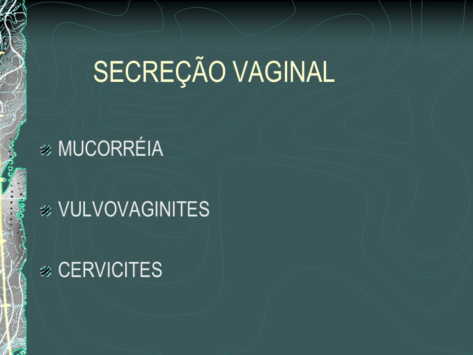 SECREÇÃO VAGINAL MUCORRÉIA VULVOVAGINITES CERVICITES