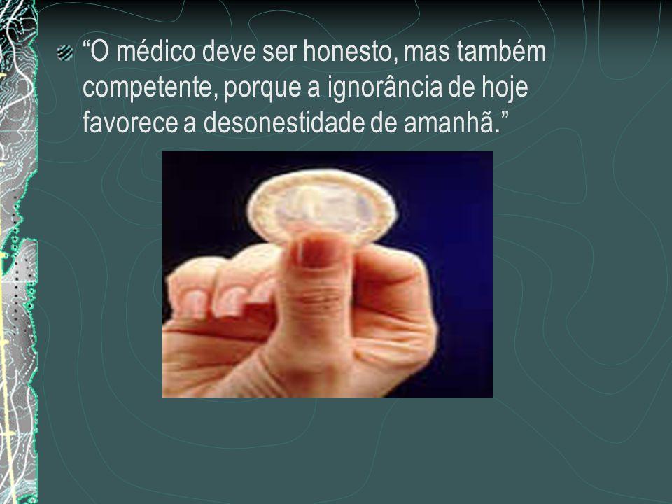 O médico deve ser honesto, mas também competente, porque a ignorância de hoje favorece a desonestidade de amanhã.
