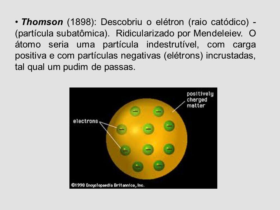 Thomson (1898): Descobriu o elétron (raio catódico) - (partícula subatômica).