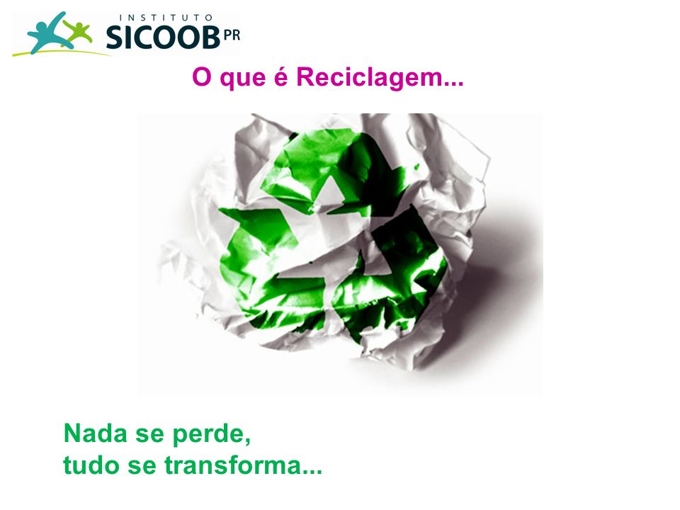 O que é Reciclagem... Nada se perde, tudo se transforma...