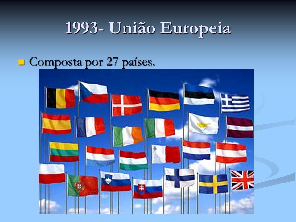1993- União Europeia Composta por 27 países.