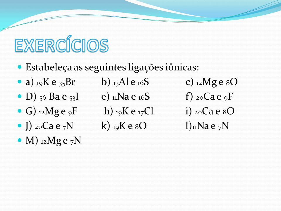 EXERCÍCIOS Estabeleça as seguintes ligações iônicas:
