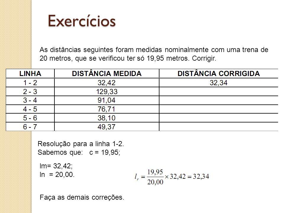 Exercícios As distâncias seguintes foram medidas nominalmente com uma trena de 20 metros, que se verificou ter só 19,95 metros. Corrigir.