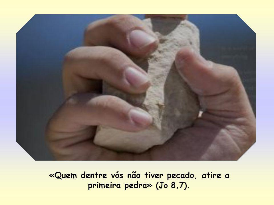 «Quem dentre vós não tiver pecado, atire a primeira pedra» (Jo 8,7).