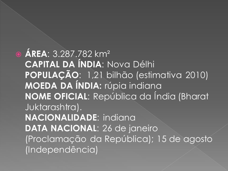 ÁREA: 3.287.782 km² CAPITAL DA ÍNDIA: Nova Délhi POPULAÇÃO: 1,21 bilhão (estimativa 2010) MOEDA DA ÍNDIA: rúpia indiana NOME OFICIAL: República da Índia (Bharat Juktarashtra). NACIONALIDADE: indiana DATA NACIONAL: 26 de janeiro (Proclamação da República); 15 de agosto (Independência)