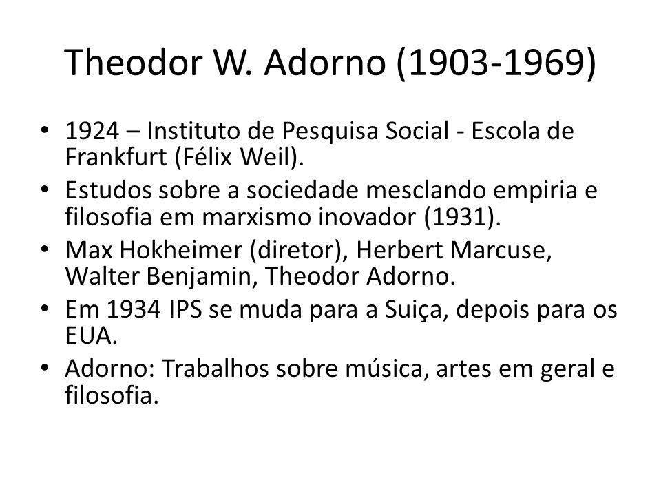 Theodor W. Adorno (1903-1969) 1924 – Instituto de Pesquisa Social - Escola de Frankfurt (Félix Weil).