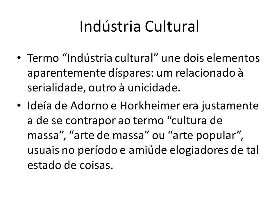 Indústria Cultural Termo Indústria cultural une dois elementos aparentemente díspares: um relacionado à serialidade, outro à unicidade.