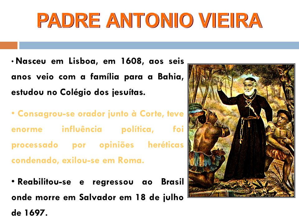 PADRE ANTONIO VIEIRA Nasceu em Lisboa, em 1608, aos seis anos veio com a família para a Bahia, estudou no Colégio dos jesuítas.