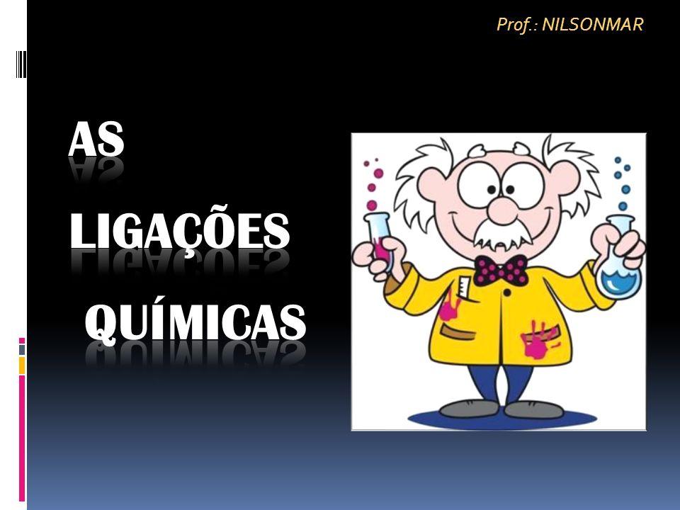 Prof.: NILSONMAR AS LIGAÇÕES QUÍMICAS
