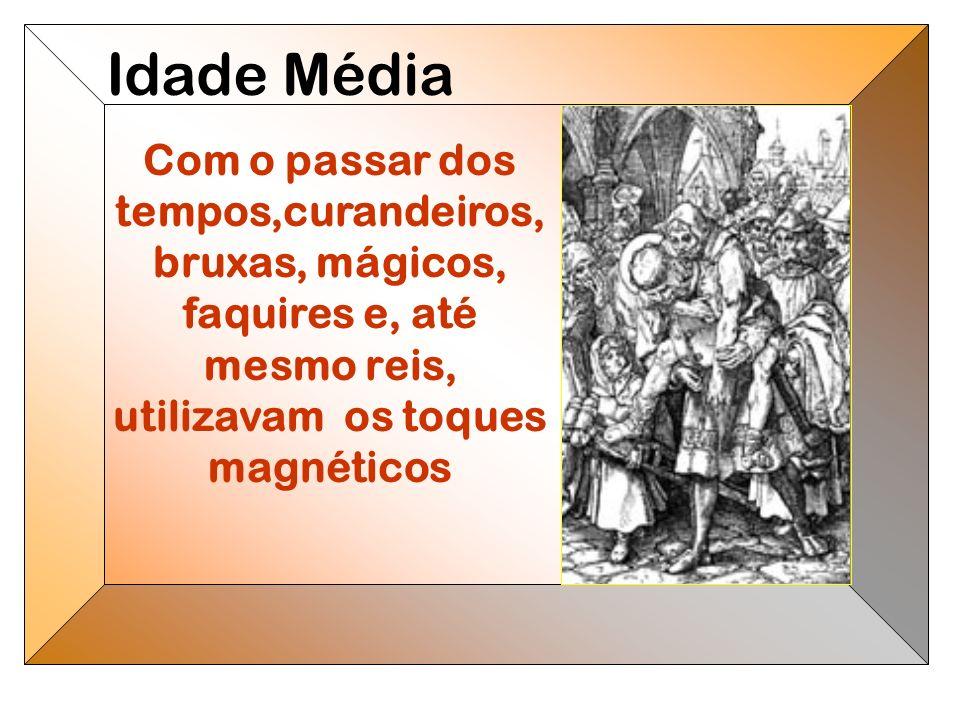 Idade Média Com o passar dos tempos,curandeiros, bruxas, mágicos, faquires e, até mesmo reis, utilizavam os toques magnéticos.