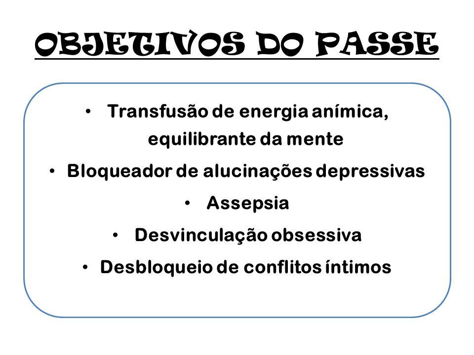 OBJETIVOS DO PASSE Transfusão de energia anímica, equilibrante da mente. Bloqueador de alucinações depressivas.