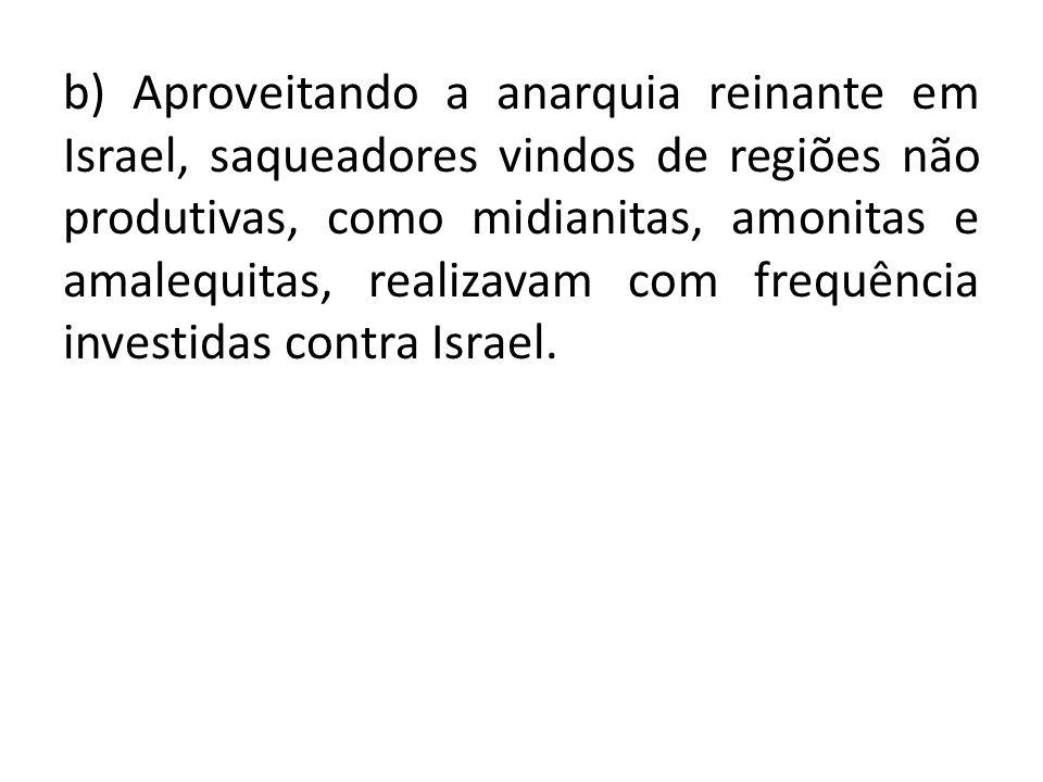 b) Aproveitando a anarquia reinante em Israel, saqueadores vindos de regiões não produtivas, como midianitas, amonitas e amalequitas, realizavam com frequência investidas contra Israel.