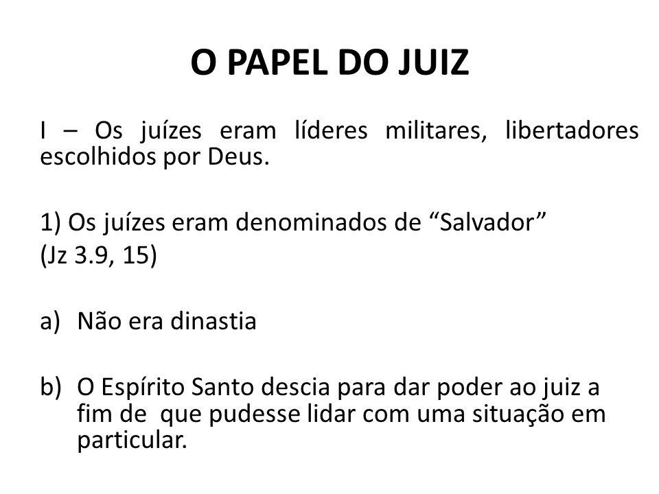 O PAPEL DO JUIZ I – Os juízes eram líderes militares, libertadores escolhidos por Deus. 1) Os juízes eram denominados de Salvador