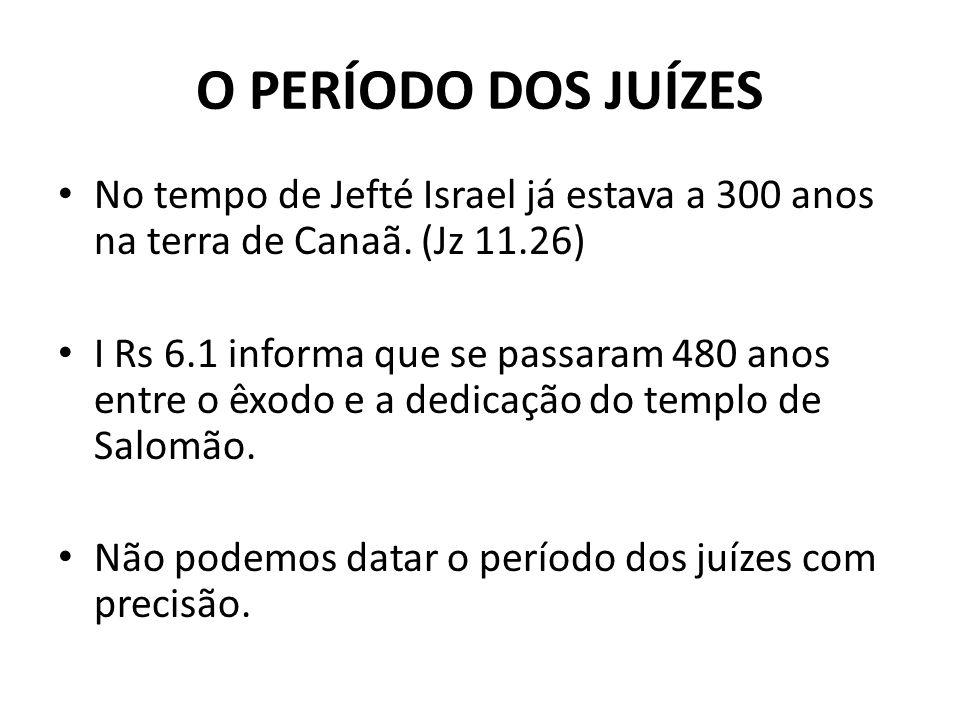 O PERÍODO DOS JUÍZES No tempo de Jefté Israel já estava a 300 anos na terra de Canaã. (Jz 11.26)
