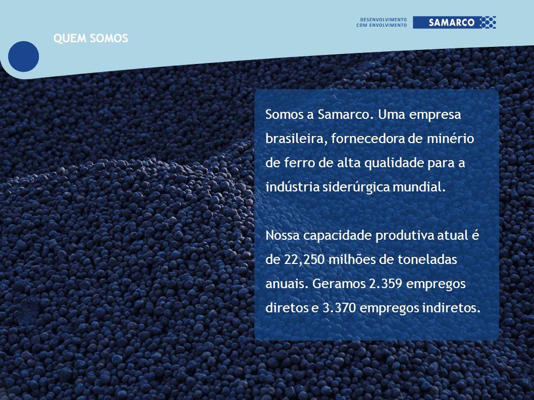 QUEM SOMOS Somos a Samarco. Uma empresa brasileira, fornecedora de minério de ferro de alta qualidade para a indústria siderúrgica mundial.