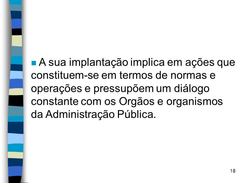 A sua implantação implica em ações que constituem-se em termos de normas e operações e pressupõem um diálogo constante com os Orgãos e organismos da Administração Pública.