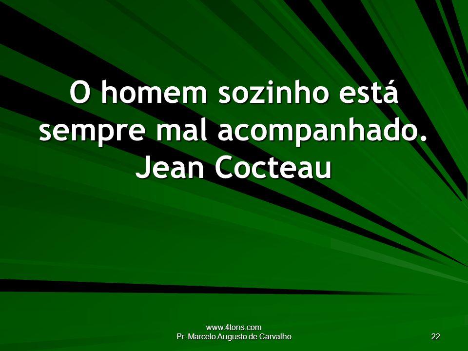 O homem sozinho está sempre mal acompanhado. Jean Cocteau