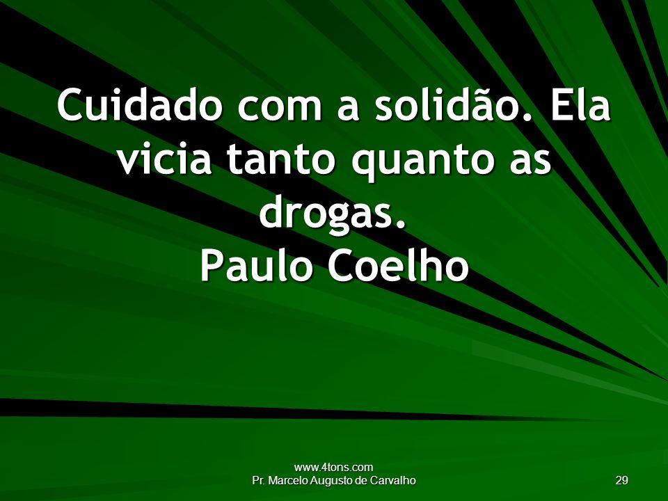 Cuidado com a solidão. Ela vicia tanto quanto as drogas. Paulo Coelho