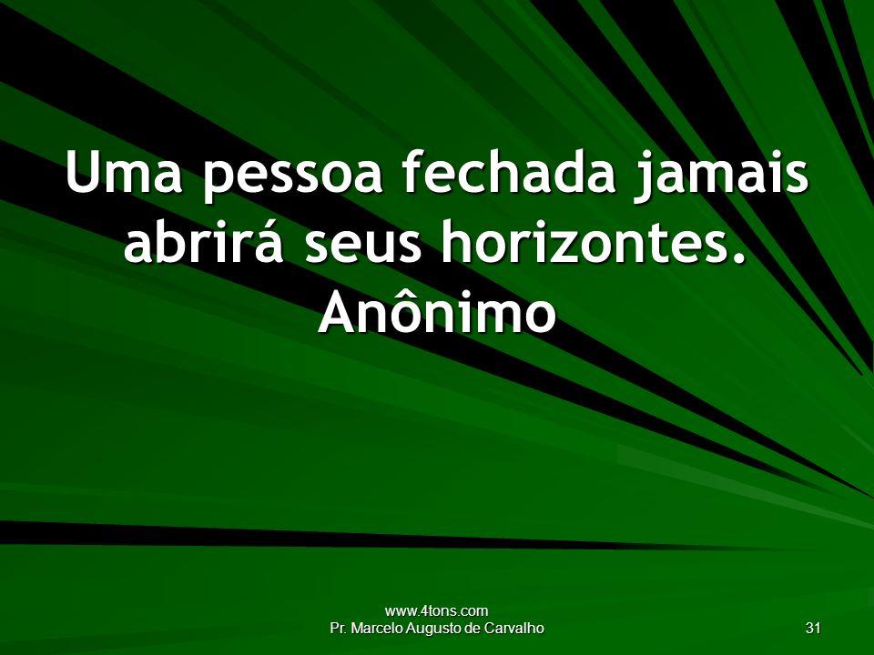 Uma pessoa fechada jamais abrirá seus horizontes. Anônimo