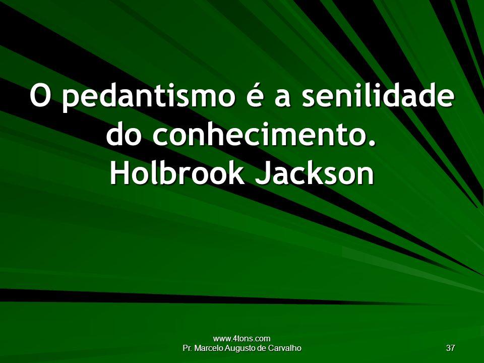 O pedantismo é a senilidade do conhecimento. Holbrook Jackson