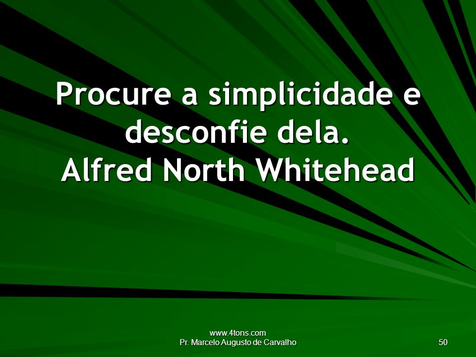 Procure a simplicidade e desconfie dela. Alfred North Whitehead