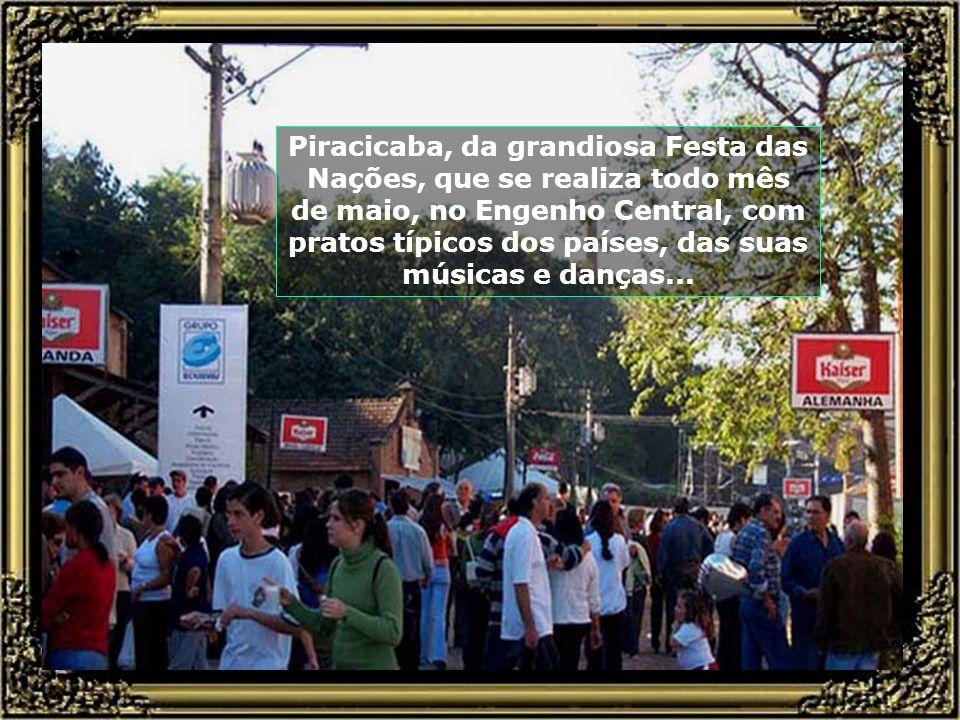 Piracicaba, da grandiosa Festa das Nações, que se realiza todo mês de maio, no Engenho Central, com pratos típicos dos países, das suas músicas e danças...