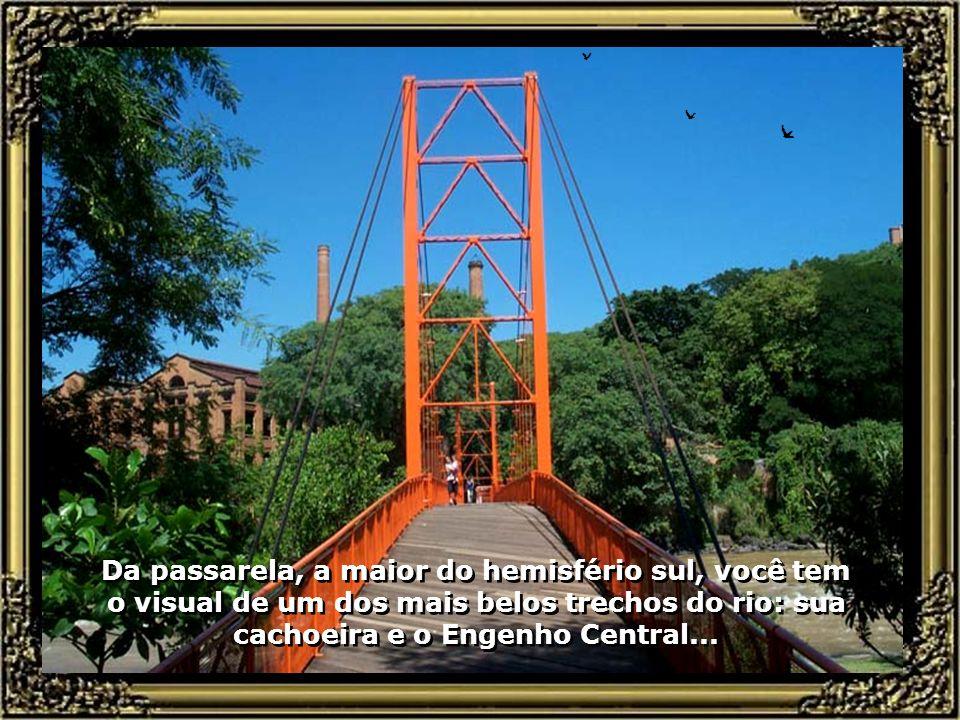 Da passarela, a maior do hemisfério sul, você tem o visual de um dos mais belos trechos do rio: sua cachoeira e o Engenho Central...