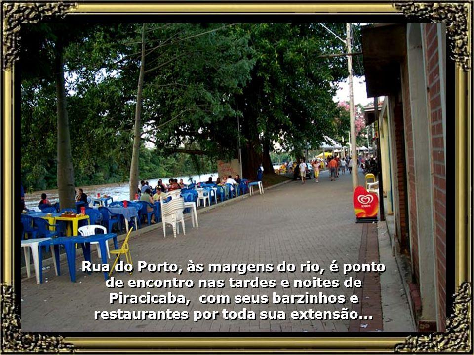 Rua do Porto, às margens do rio, é ponto de encontro nas tardes e noites de Piracicaba, com seus barzinhos e restaurantes por toda sua extensão...