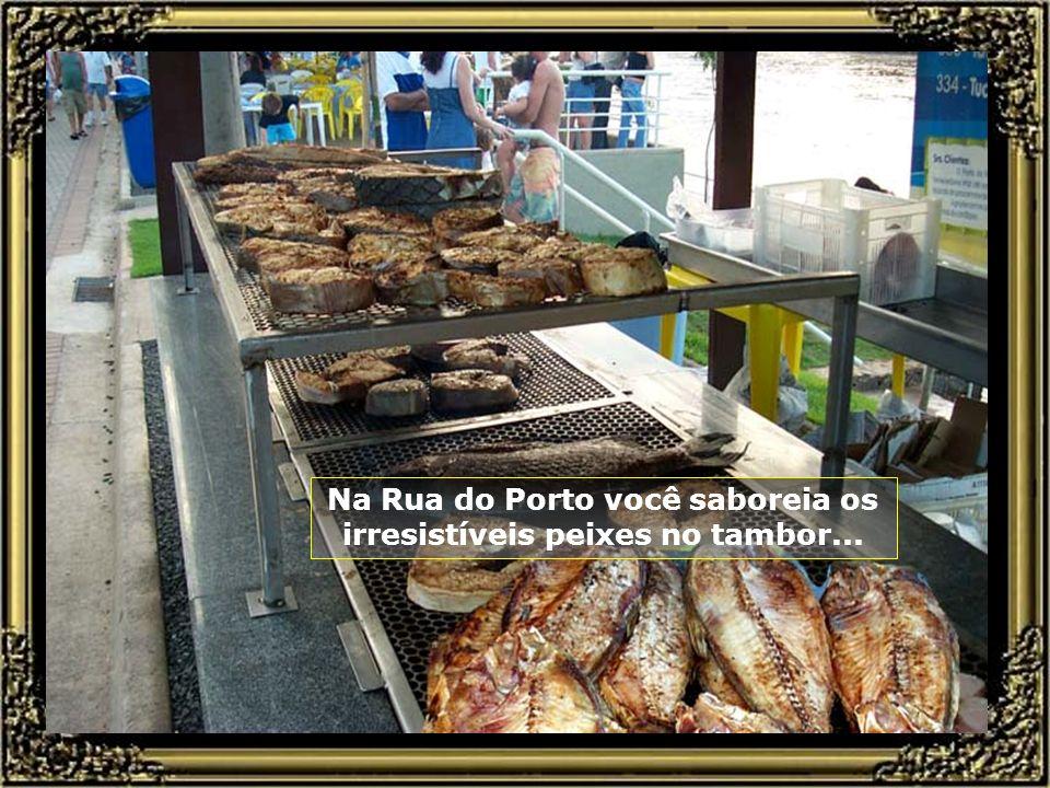 Na Rua do Porto você saboreia os irresistíveis peixes no tambor...