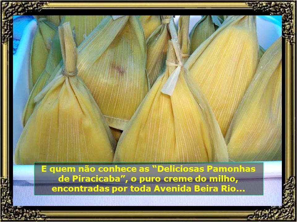E quem não conhece as Deliciosas Pamonhas de Piracicaba , o puro creme do milho, encontradas por toda Avenida Beira Rio...