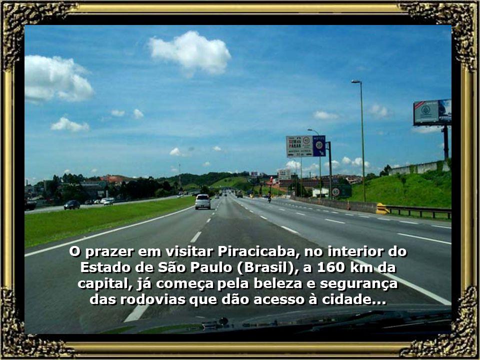 O prazer em visitar Piracicaba, no interior do Estado de São Paulo (Brasil), a 160 km da capital, já começa pela beleza e segurança das rodovias que dão acesso à cidade...