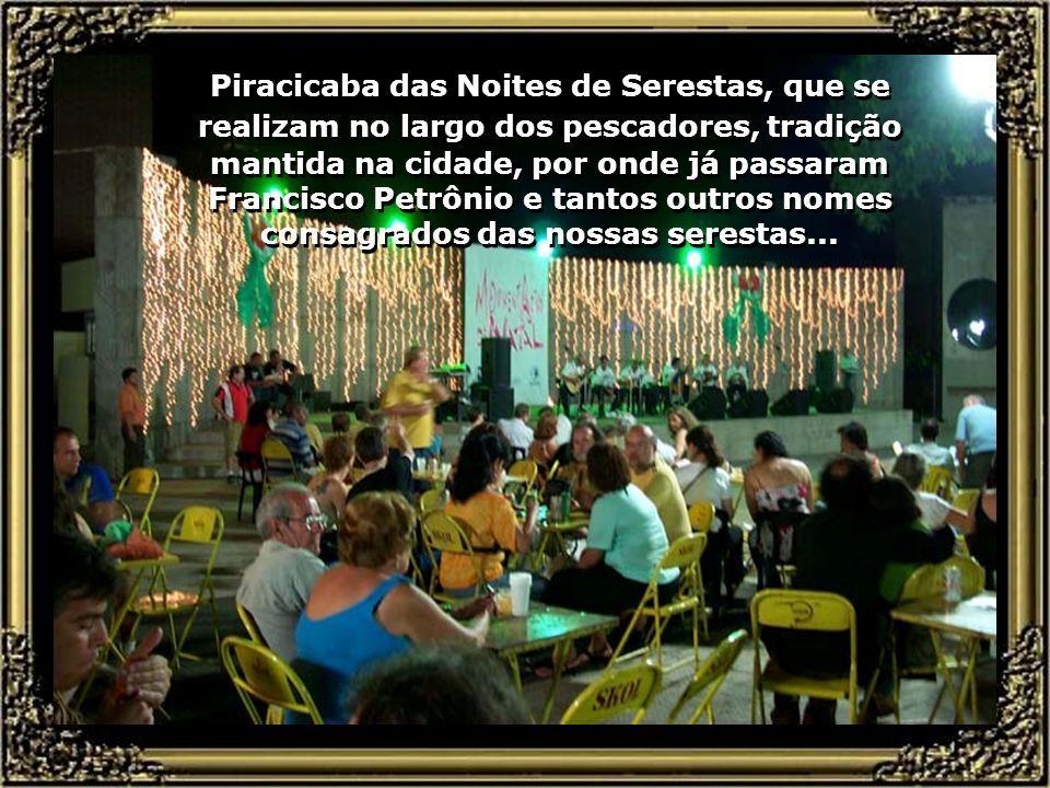Piracicaba das Noites de Serestas, que se realizam no largo dos pescadores, tradição mantida na cidade, por onde já passaram Francisco Petrônio e tantos outros nomes consagrados das nossas serestas...
