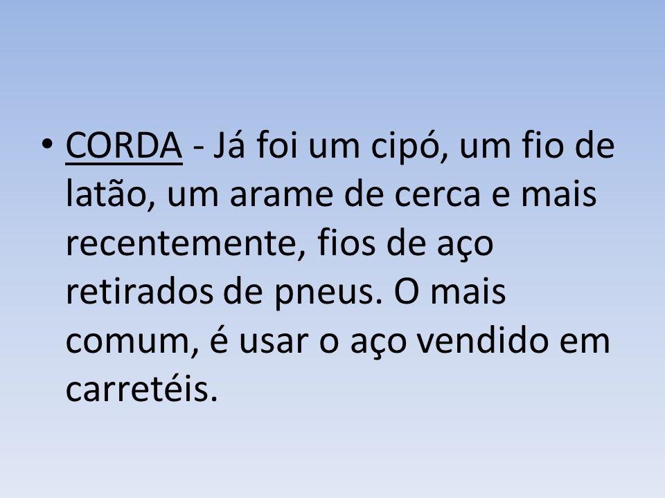 CORDA - Já foi um cipó, um fio de latão, um arame de cerca e mais recentemente, fios de aço retirados de pneus.