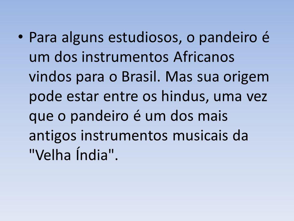Para alguns estudiosos, o pandeiro é um dos instrumentos Africanos vindos para o Brasil.