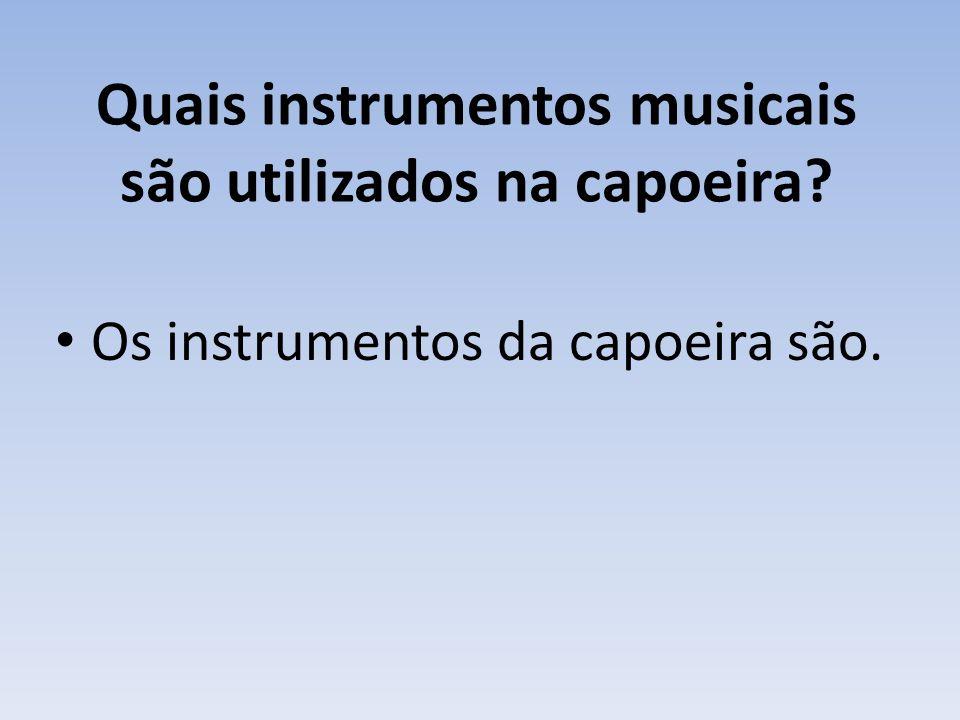 Quais instrumentos musicais são utilizados na capoeira