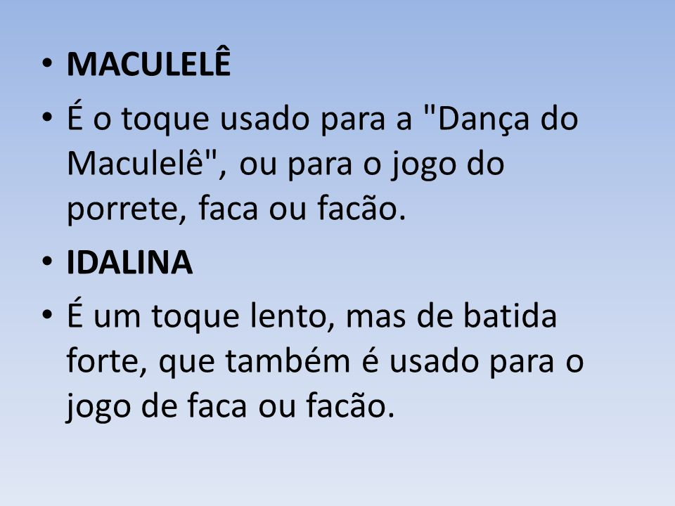 MACULELÊ É o toque usado para a Dança do Maculelê , ou para o jogo do porrete, faca ou facão. IDALINA.