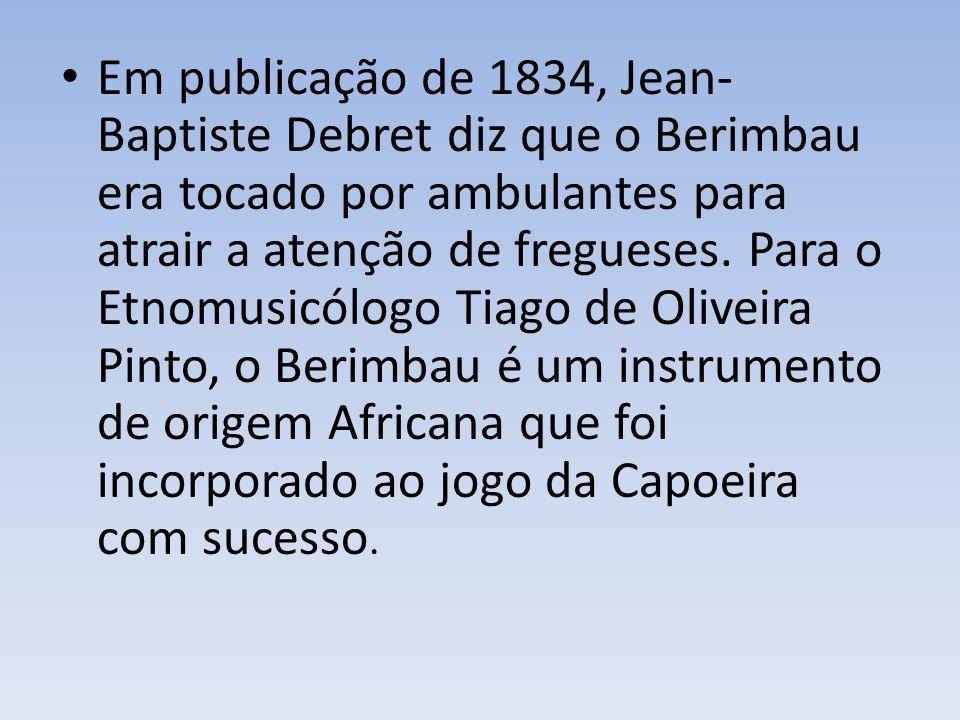 Em publicação de 1834, Jean-Baptiste Debret diz que o Berimbau era tocado por ambulantes para atrair a atenção de fregueses.