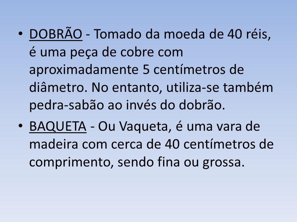 DOBRÃO - Tomado da moeda de 40 réis, é uma peça de cobre com aproximadamente 5 centímetros de diâmetro. No entanto, utiliza-se também pedra-sabão ao invés do dobrão.