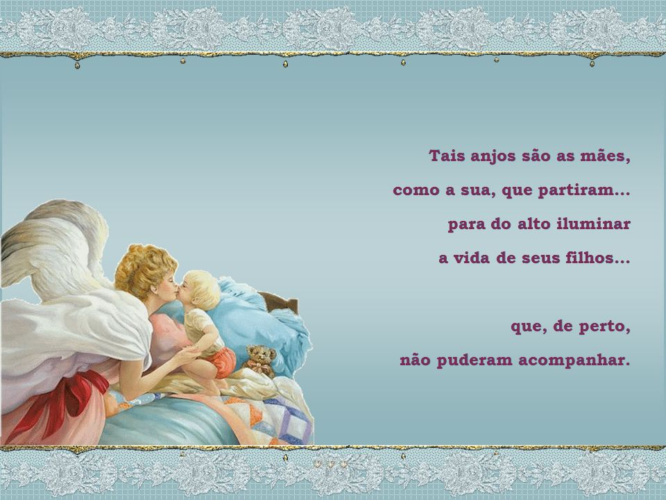 Tais anjos são as mães, como a sua, que partiram... para do alto iluminar. a vida de seus filhos...