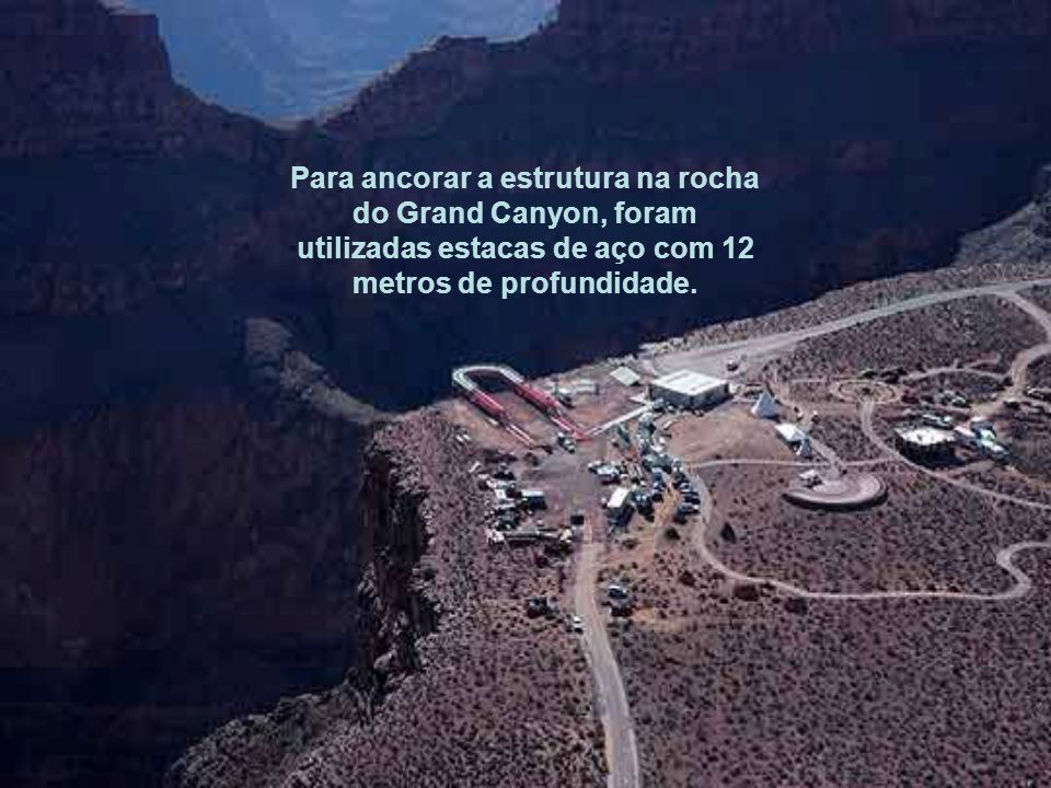 Para ancorar a estrutura na rocha do Grand Canyon, foram utilizadas estacas de aço com 12 metros de profundidade.